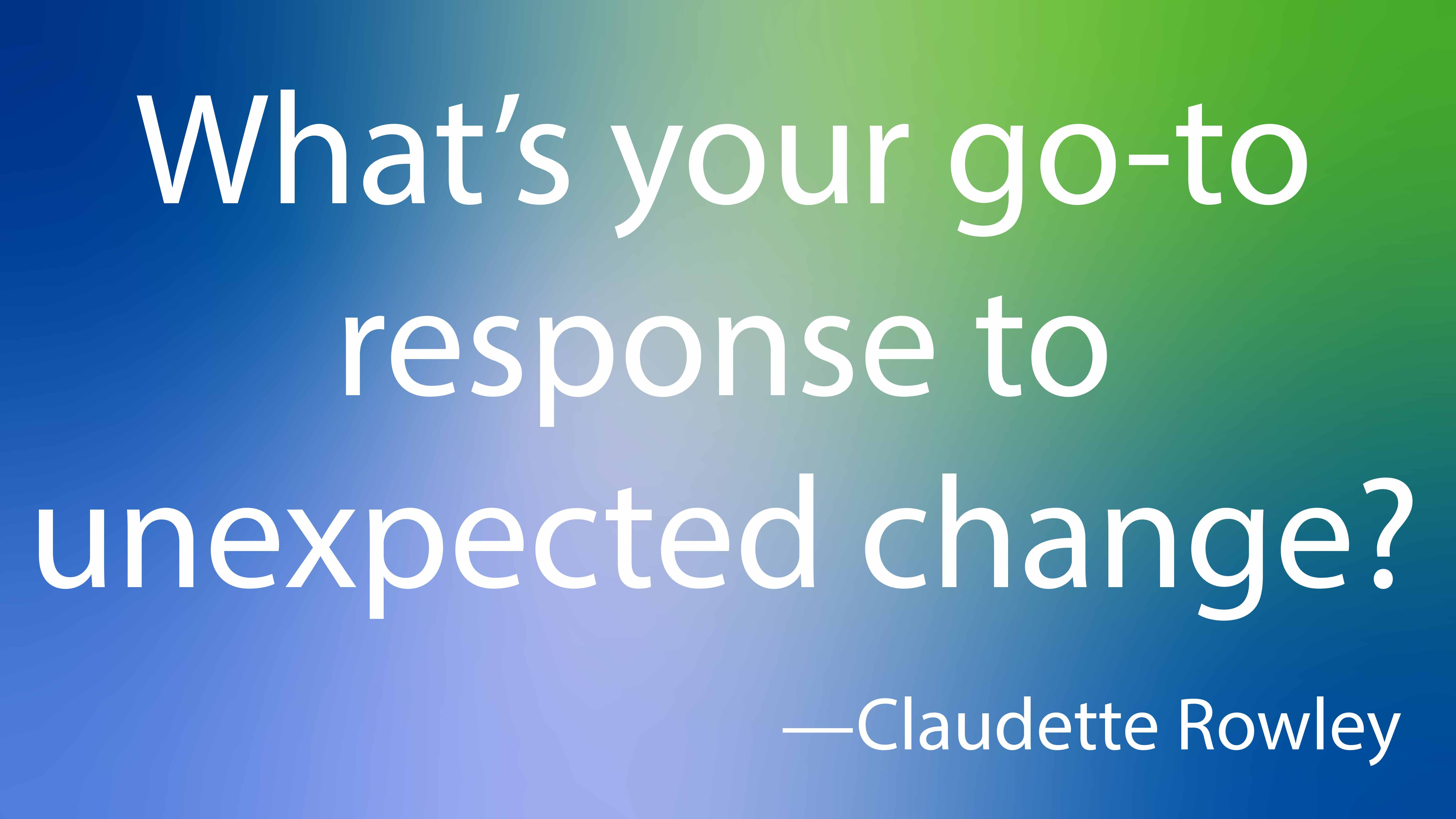 What's your go-to response to unexpected change?