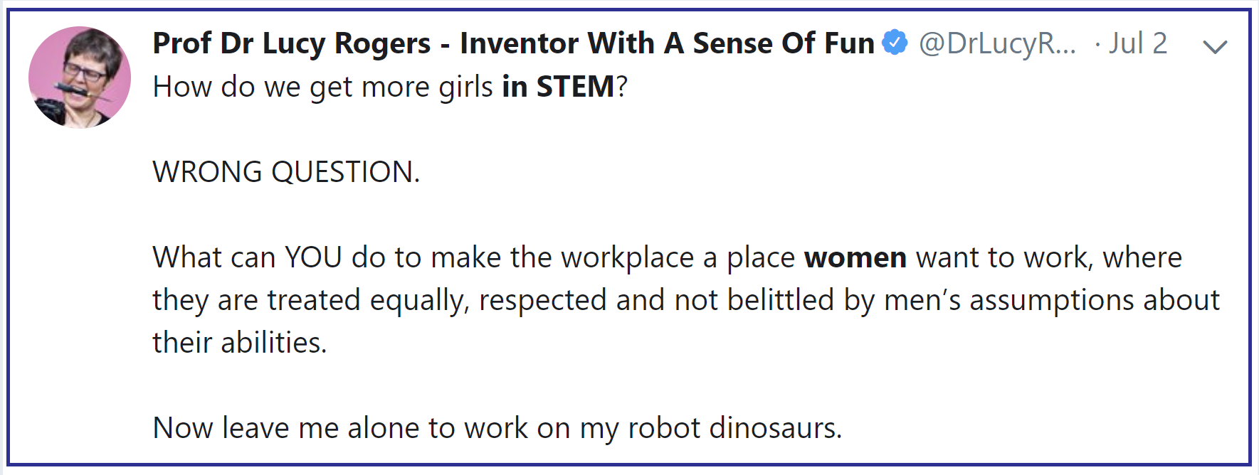 @DrLucyRogers, 2 July 2019 tweet: ...Girls in STEM? WRONG QUESTION. What can YOU do to make the workplace a place that women want to work...